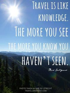 Travel is like knowledge. The more you see the more you know you haven't seen.