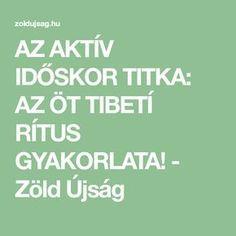 AZ AKTÍV IDŐSKOR TITKA: AZ ÖT TIBETÍ RÍTUS GYAKORLATA! - Zöld Újság