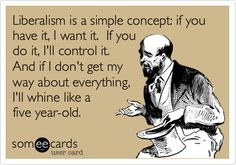 Liberalism is a simple concept: if you have it, I want it. If you do it, I'll control it. And if I don't get my way about everything, I'll whine like a five year-old.