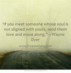 'If you meet someone whose soul is not aligned with yours, send them love and move along. ~ Wayne Dyer