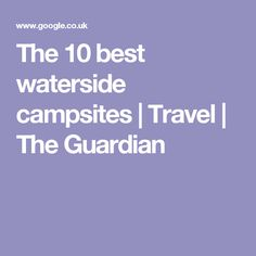 The 10 best waterside campsites | Travel | The Guardian
