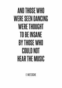 And those who were seen dancing were thought to be insane by those who could not hear the music. — Friedrich Nietzsche