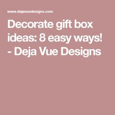 Decorate gift box ideas: 8 easy ways! - Deja Vue Designs