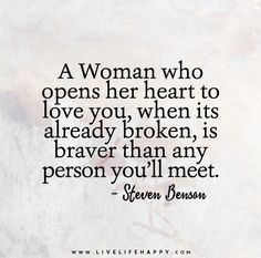 A Woman who opens her heart to love you, when its already broken, is braver than any person you'll meet. - Steven Benson