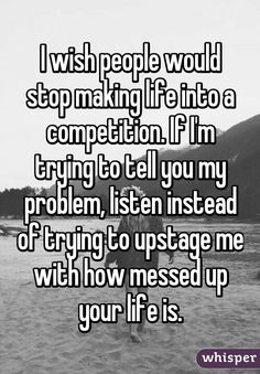 """I wish people would stop making life into a competition. If I'm trying to tell you my problem, listen instead of trying to upstage me with how messed up your life is."""