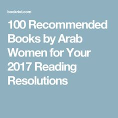 100 Recommended Books by Arab Women for Your 2017 Reading Resolutions
