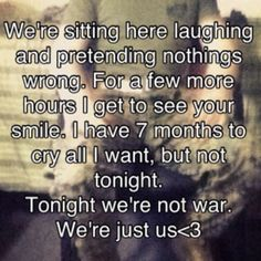 we're sitting here laughing and pretending nothings wrong. for a few more house I get to see your smile, I have 7 months to cry all I want, but not tonight. Tonight we're not war. We're just us! <3 -- good reminder!