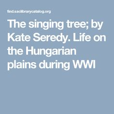 The singing tree; by Kate Seredy. Life on the Hungarian plains during WWI