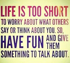 life is too short to worry about what others say or think about you, so have fun and give them something to talk about.