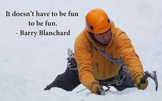"""It doesn't have to be fun to be fun."" - Barry Blanchard"