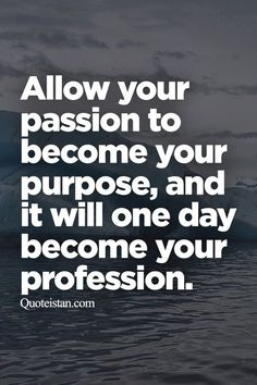 Motivation and success: Allow your passion to become your purpose, and it will one day become your profession.