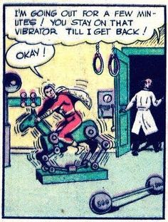 You stay on that vibrator till I get back!
