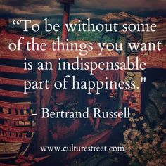 """To be without some of the things you want is an indispensable part of happiness."" - Bertrand Russell"