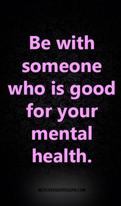 Be with someone who is good for your mental health.