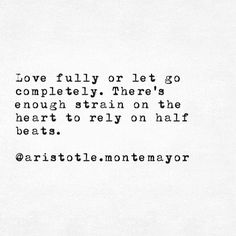 Love fully or let go completely. There's enough strain on the heart to rely on half beats.