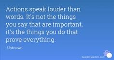 Actions speak louder than words.  It's not the things you say that are important, it's the things you do that prove everything. ~ Unknown