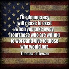 Thomas Jefferson - The Democracy will cease to exist when you take away from those who are willing to work and give to those who would not. Great Quotes, Quotes To Live By, Me Quotes, Inspirational Quotes, Famous Quotes, Motivational, The Words, Political Quotes, Democracy Quotes