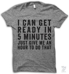 I can get ready in 5 minutes, just give me an hour to do that!