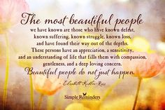 """""""The most beautiful people we have known are those who have known defeat, known suffering, known struggle, known loss, and have found their way out of the depths. These persons have an appreciation, a sensitivity, and an understanding of life that fills them with compassion, gentleness, and a deep loving concern. Beautiful people do not just happen."""" — Elisabeth Kubler-Ross from www.simplereminders.com"""