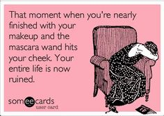 Or you wildly blink & mascara goes all over your eyelid or you sneeze while putting on mascara, jabbing your eyeball with the wand, ripping your contact & then your eye continually waters for the next 4 hours.....