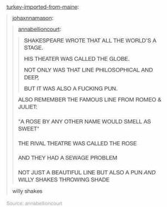 Willy Shakes xD William Shakespeare throwing shade and puns in Romeo and Juliet. All the worlds a stage. A rose by any other name would be just as sweet. Rose rival theater with sewage problem. Shakespeare Theater, William Shakespeare, Shakespeare Funny, Funny Quotes, Funny Memes, Hilarious, Haha, English, Tumblr Posts