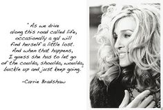 Carrie Bradshaw~As we drive along this road called life, occasionally a gal will find herself a little lost.  And when that happens....
