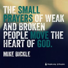The small prayers of weak and broken people move the heart of God. - Mike Bickle