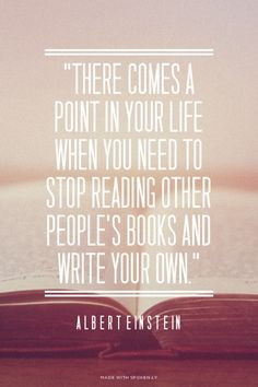 """There comes a point in your life when you need to stop reading other people's books and write your own."" - Albert Einstein"