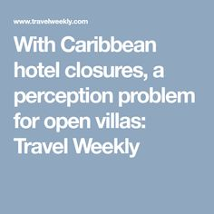 With Caribbean hotel closures, a perception problem for open villas: Travel Weekly