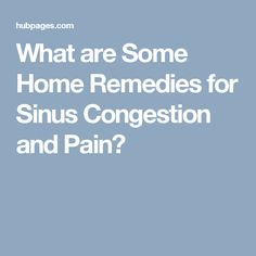 What are Some Home Remedies for Sinus Congestion and Pain?