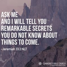 Ask me and I will tell you remarkable secrets you do not know about things to come. -Jeremiah 33:3 NLT
