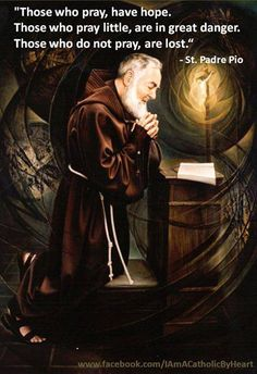Those who pray, have hope. Those who pray little, are in great danger. Those who do not pray, are lost. - St. Padre Pio