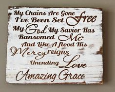 - My chains are gone I've been set free, my God my Savior has ransomed me. And like a flood his mercy rains. Unending love, Amazing Grace rustic wall hanging. This sign is made from pallet wood and paint. The letters are the bare wood with a white rustic finish. It measures 11 inches long and 10 inches width. Has a saw tooth hanger on the back for easy hanging. Each one is handmade just for you, one at a time. Please allow 2 weeks production time. This would be a great accent piece in any…