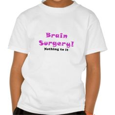 Brain Surgery Nothing to It T Shirt