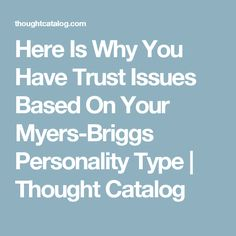 Here Is Why You Have Trust Issues Based On Your Myers-Briggs Personality Type | Thought Catalog