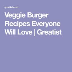 Veggie Burger Recipes Everyone Will Love | Greatist