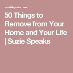 50 Things to Remove from Your Home and Your Life | Suzie Speaks