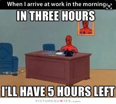 When I arrive at work in the morning. In three hours I'll have 5 hours left. Picture Quotes.
