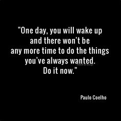 One day, you will wake up and there won't be any more time to do the things you've always wanted.