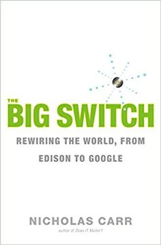 The Big Switch: Rewiring the World, from Edison to Google: Nicholas Carr