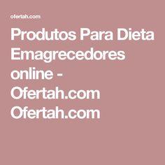 Produtos Para Dieta Emagrecedores online - Ofertah.com Ofertah.com