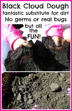 Black cloud dough makes a fantastic substitute for dirt- not only does it feel just like the real thing but it is free of germs, bugs, & parasites. If you are weary of your little ones digging in dirt- - try this!