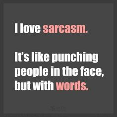 Lmao I like my version better.. I love Sarcasm it's like Bitch Slapping someone but with your words!! Haha