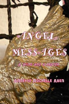 Title:  Angel Messages: A Wing and a Prayer Author: Annette Rochelle Aben File Size: 1168 KB Print Length: 39 Pages Page Numbers Source ISBN: 1523901888 Publication Date: March 9, 2016 Sold By: Ama…