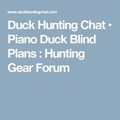 Duck Hunting Chat • Piano Duck Blind Plans : Hunting Gear Forum