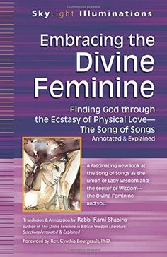 Embracing the Divine Feminine: Finding God Through God the Ecstasy of Physical Love - The Song of Songs Annotated & Explained (Skylight Illuminations) by Rami Shapiro http://www.amazon.com/dp/1594735751/ref=cm_sw_r_pi_dp_cj4Fub1KWRKZ1