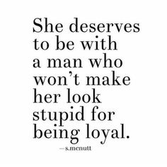 She deserves to be with a man who won't make her look stupid for being loyal.