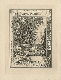William Fowler Hopson (1849-1935), Bookplate of Gilbert Edgerton Hall, 1910.  Print, 12 x 9 cm.  Pratt Institute Libraries, Special Collections 446 (sc00881).  Description: States, 'Ex Libris 1910 Gilbert Edgerton Hall' with motto 'Tongues in trees, books in the running brooks, sermons in stones, and good in everything;' depicts a man reading a book while seated in a chair in a forest with a stream and a silhouetted church in the background. Also, features a bookshelf. Signed at bottom 'W.F…