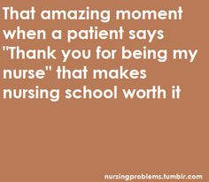 When a patient or their family genuinely says how much they appreciate you and they are so happy you were there nurse, it is one of the best feelings in the world :)