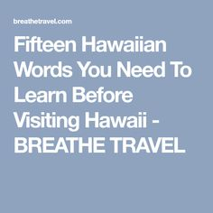Fifteen Hawaiian Words You Need To Learn Before Visiting Hawaii - BREATHE TRAVEL